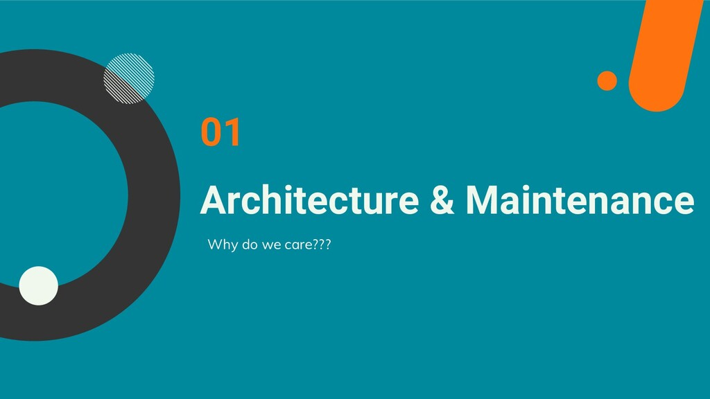 Architecture & Maintenance Why do we care??? 01