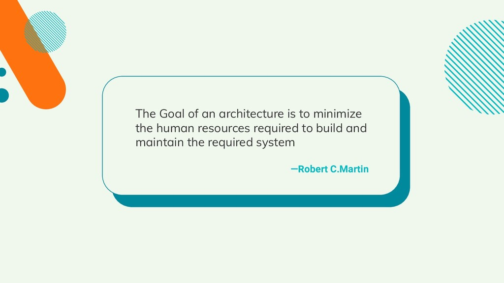 —Robert C.Martin The Goal of an architecture is...