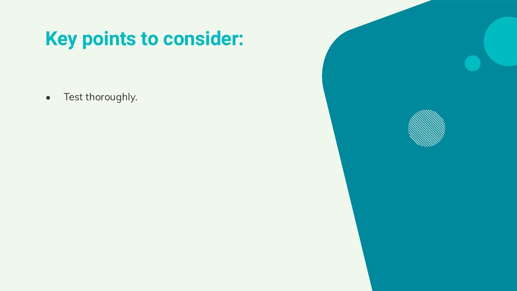 Key points to consider: ● Test thoroughly.