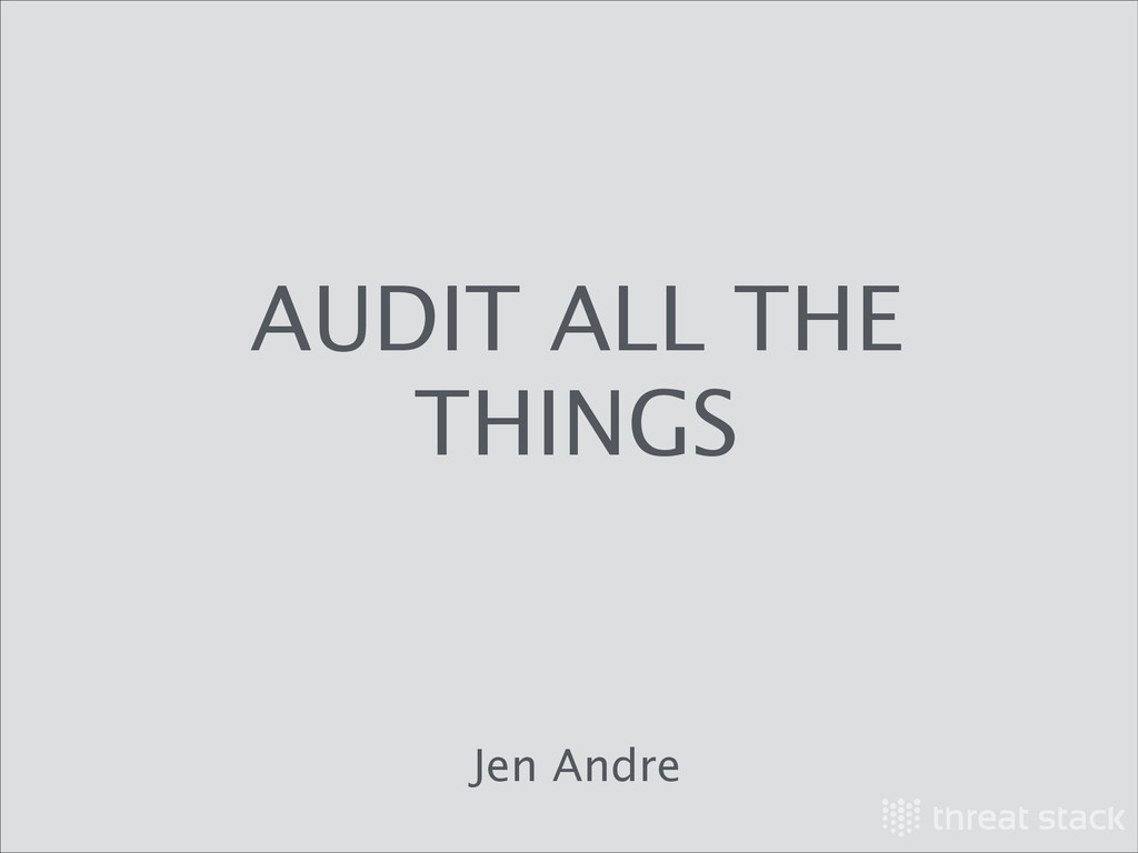AUDIT ALL THE THINGS Jen Andre