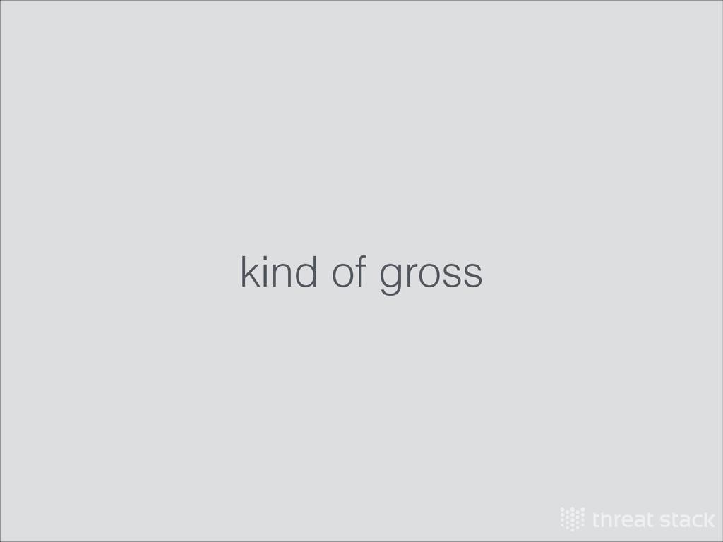 kind of gross