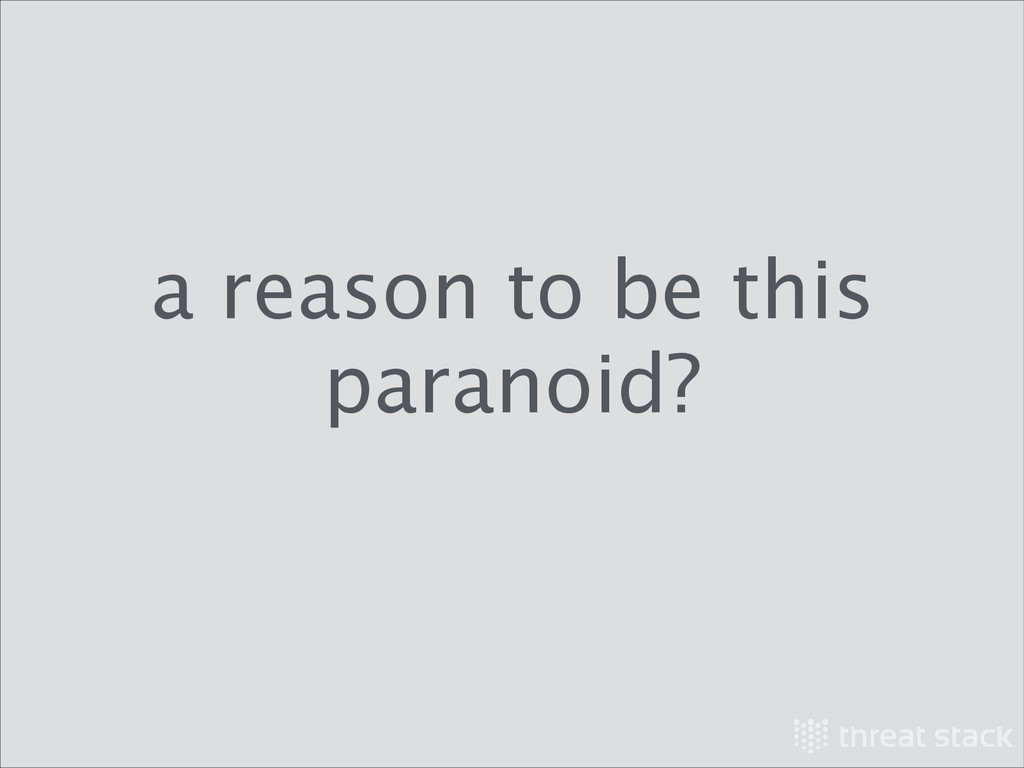 a reason to be this paranoid?
