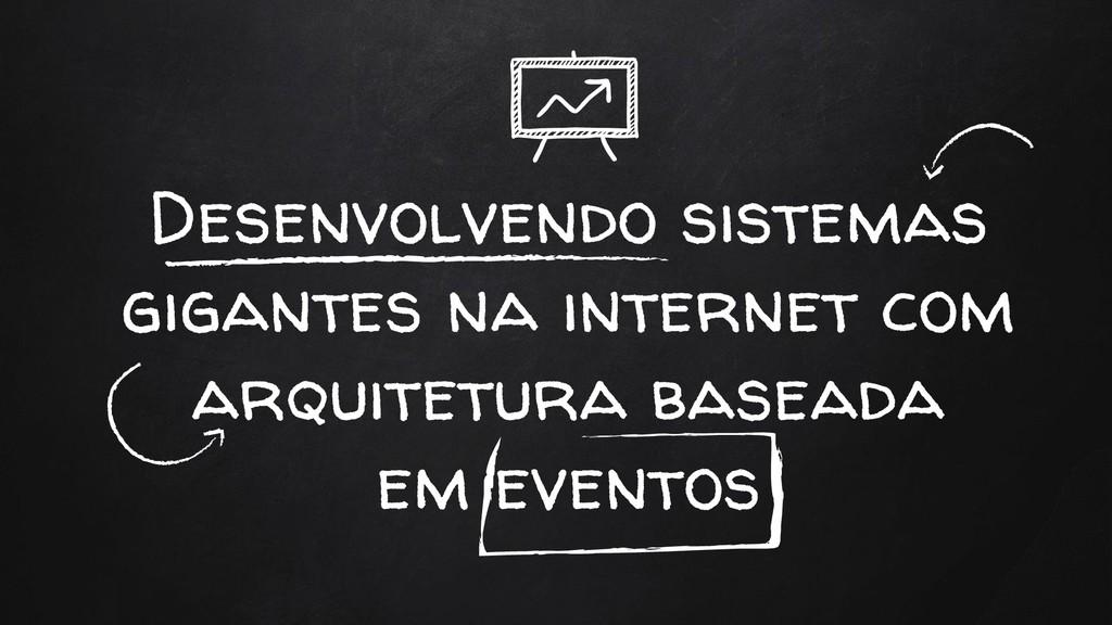 Desenvolvendo sistemas gigantes na internet com...