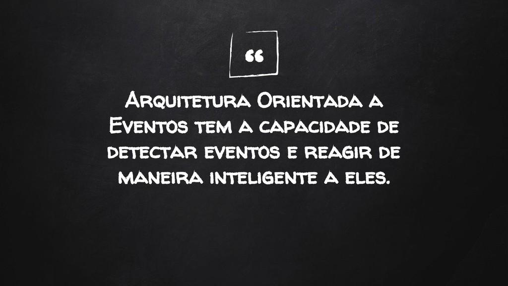 """"""" Arquitetura Orientada a Eventos tem a capacid..."""