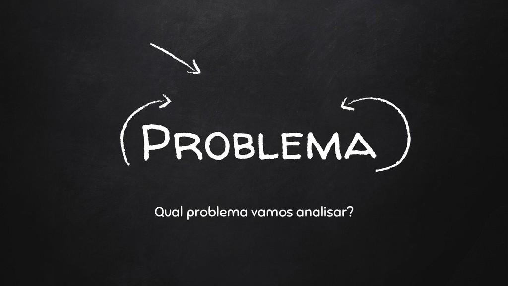 Problema Qual problema vamos analisar?