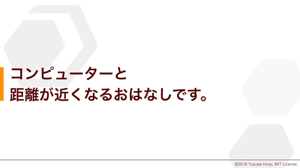 ©2016 Yusuke Hirao, MIT License. ίϯϐϡʔλʔͱ ڑ͕ۙ...