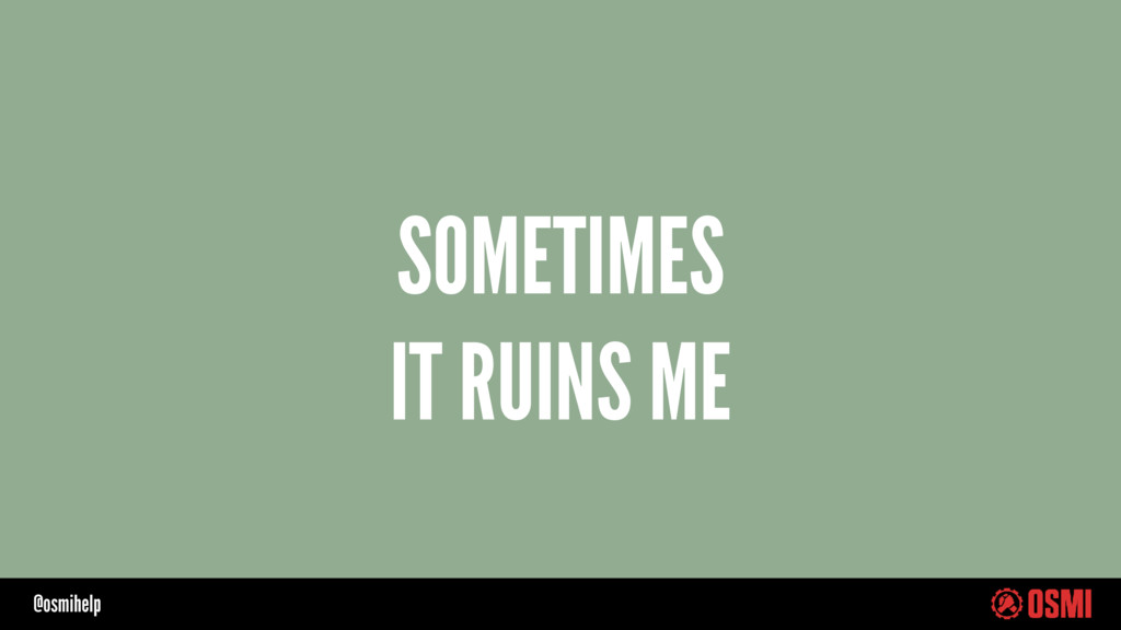 @osmihelp SOMETIMES IT RUINS ME