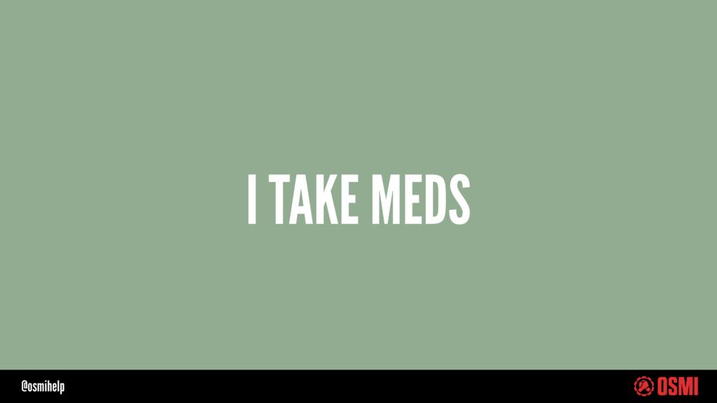 @osmihelp I TAKE MEDS