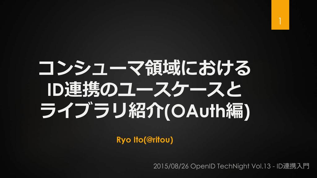 コンシューマ領域における ID連携のユースケースと ライブラリ紹介(OAuth編) Ryo I...