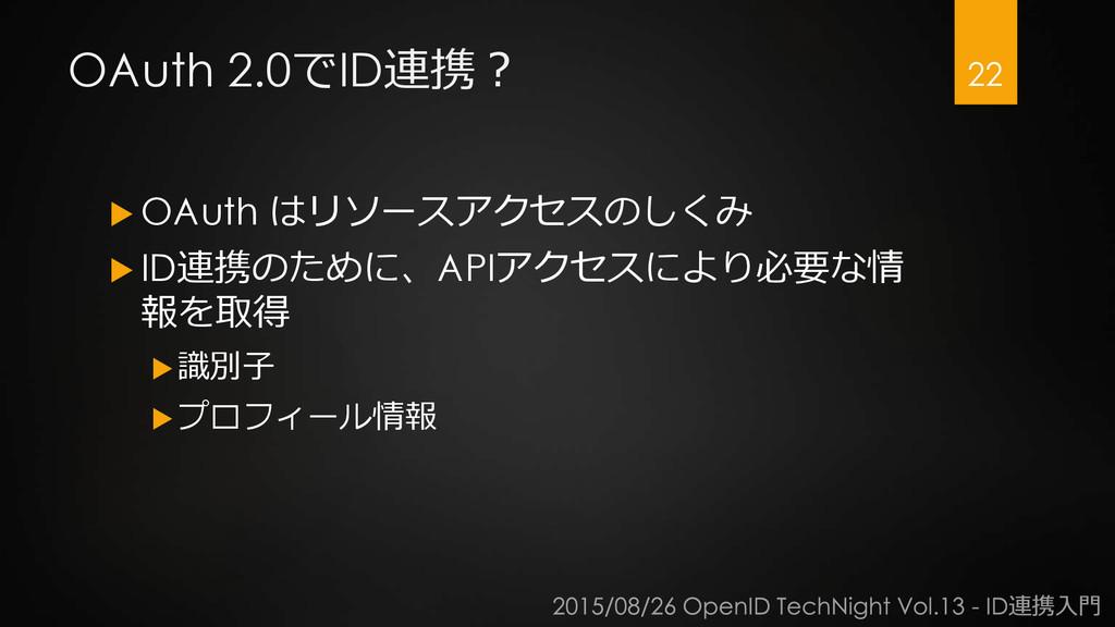 OAuth 2.0でID連携?  OAuth はリソースアクセスのしくみ  ID連携のため...