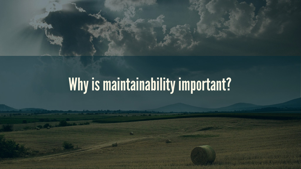 Why is maintainability important?