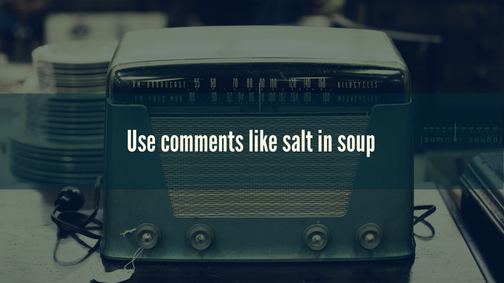 Use comments like salt in soup