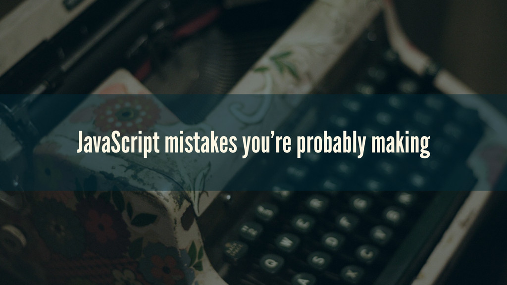 JavaScript mistakes you're probably making