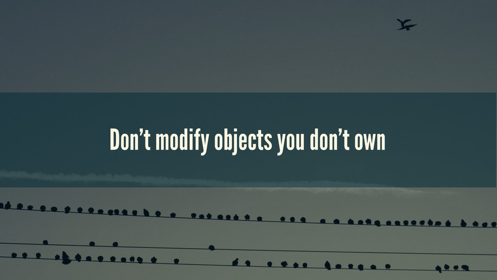 Don't modify objects you don't own