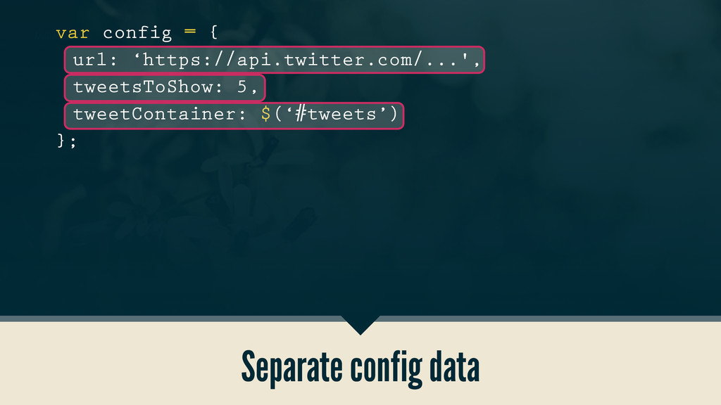Separate config data var config = { url: 'https...