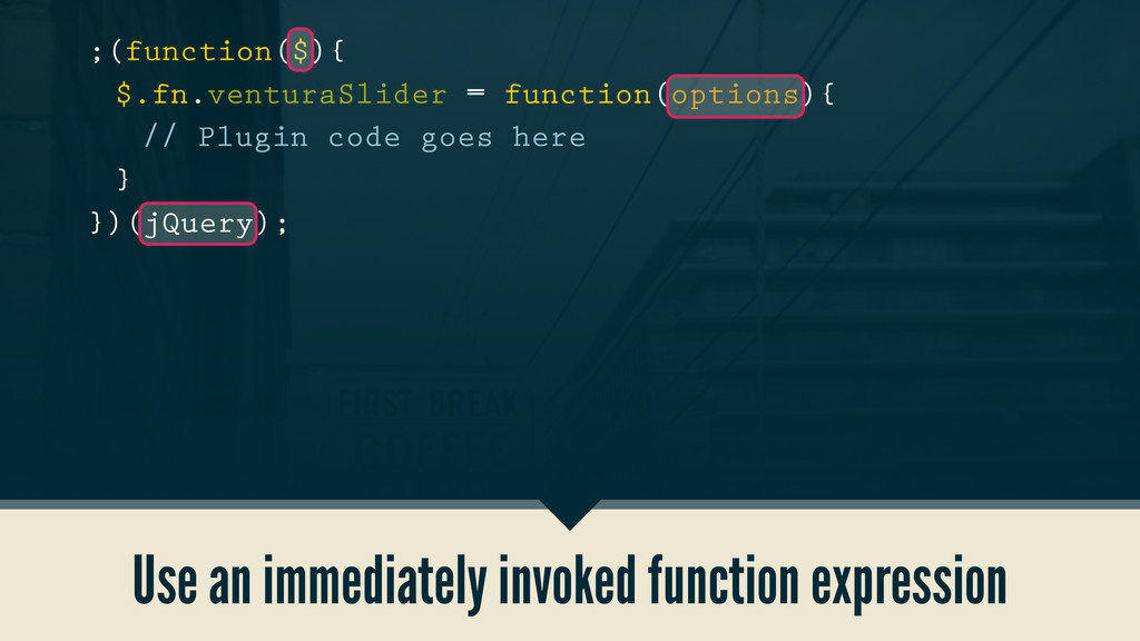 Use an immediately invoked function expression ...