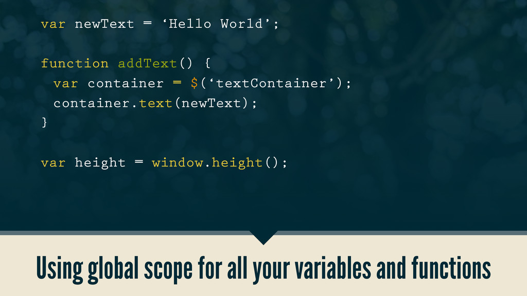 Using global scope for all your variables and f...