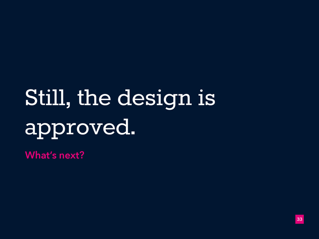 33 Still, the design is approved. What's next?