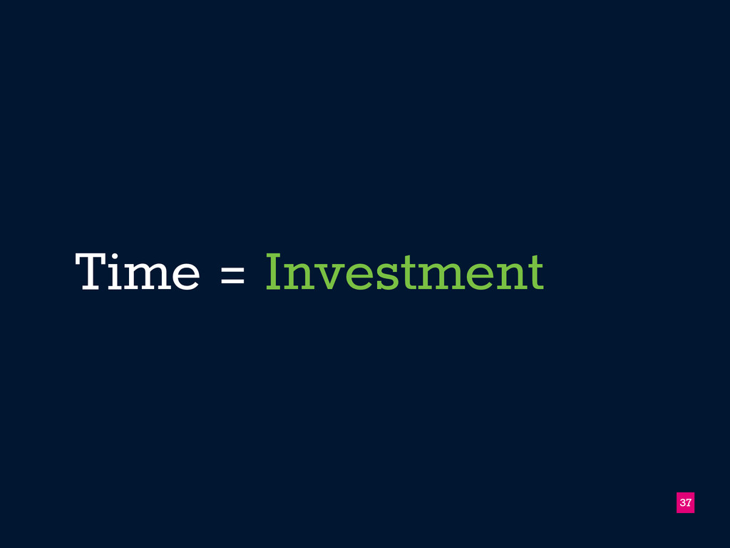 Time = Investment 37