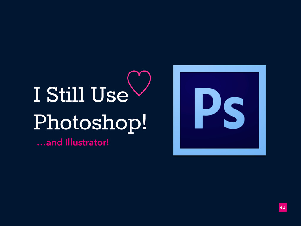 I Still Use Photoshop! 48 ὑ …and Illustrator!