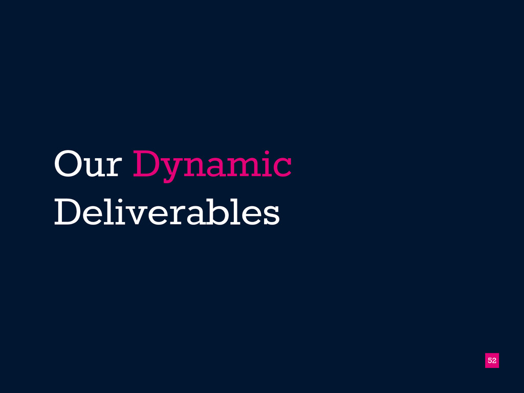 Our Dynamic Deliverables 52