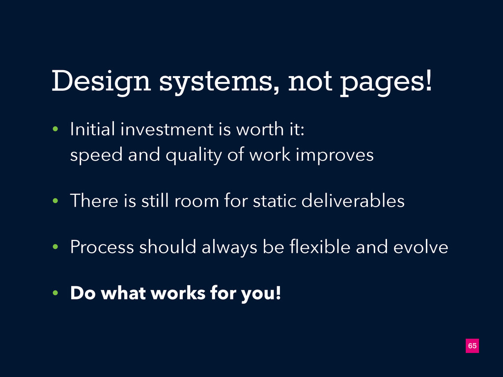 65 Design systems, not pages! • Initial investm...