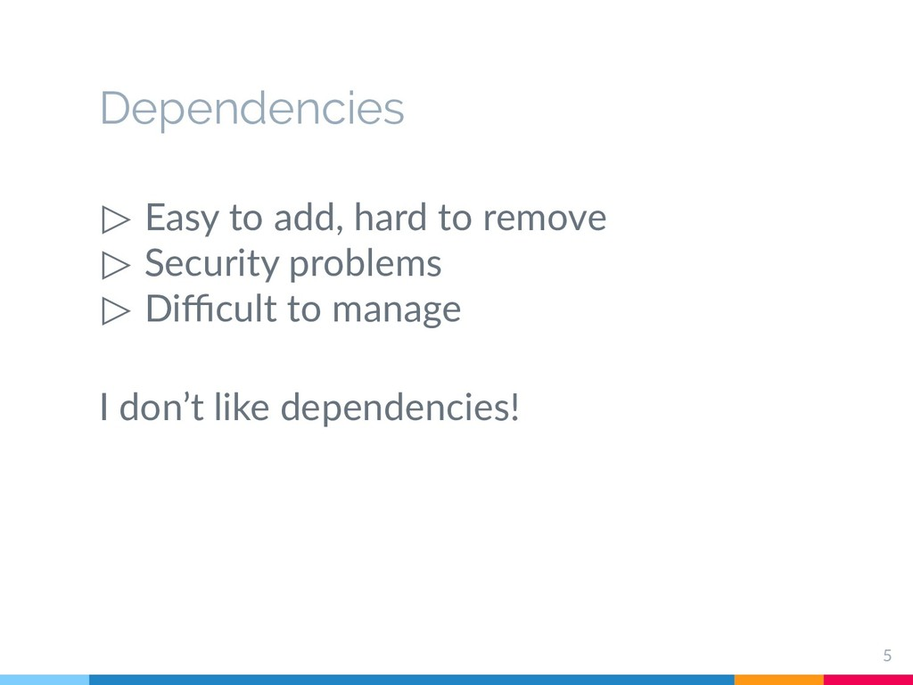Dependencies ▷ Easy to add, hard to remove ▷ Se...