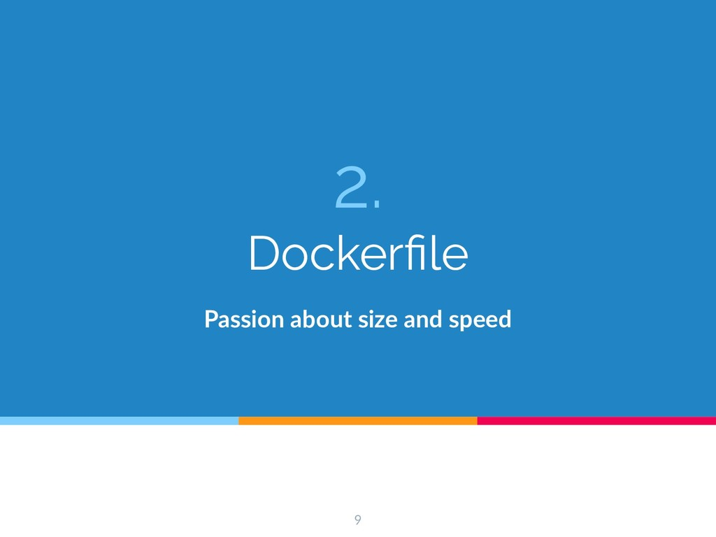 2. Dockerfile Passion about size and speed 9