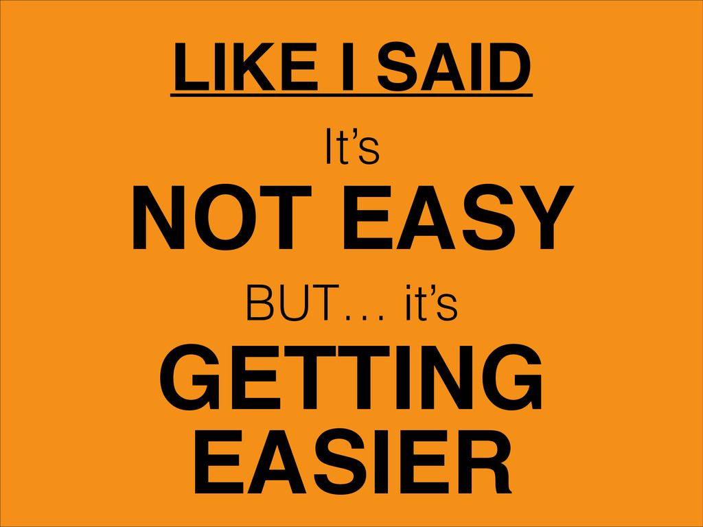 LIKE I SAID It's NOT EASY BUT… it's GETTING EAS...