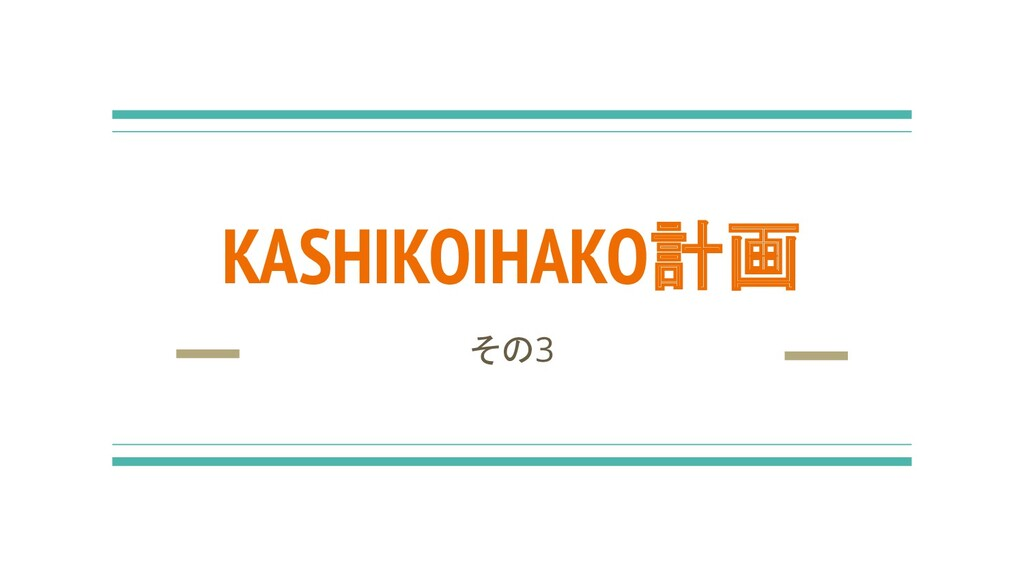 KASHIKOIHAKO計画 その3