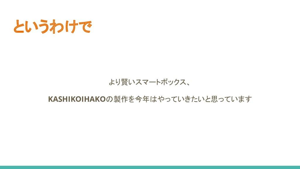 というわけで より賢いスマートボックス、 KASHIKOIHAKOの製作を今年はやっていきたい...