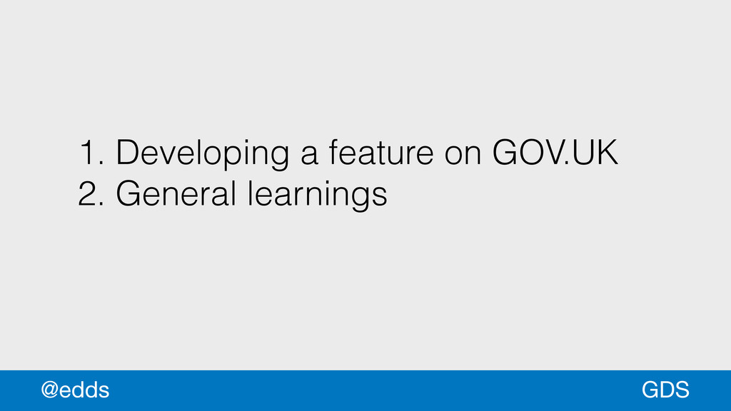 1. Developing a feature on GOV.UK 2. General le...