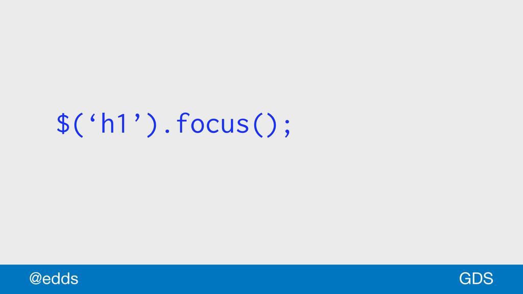 $('h1').focus(); GDS @edds