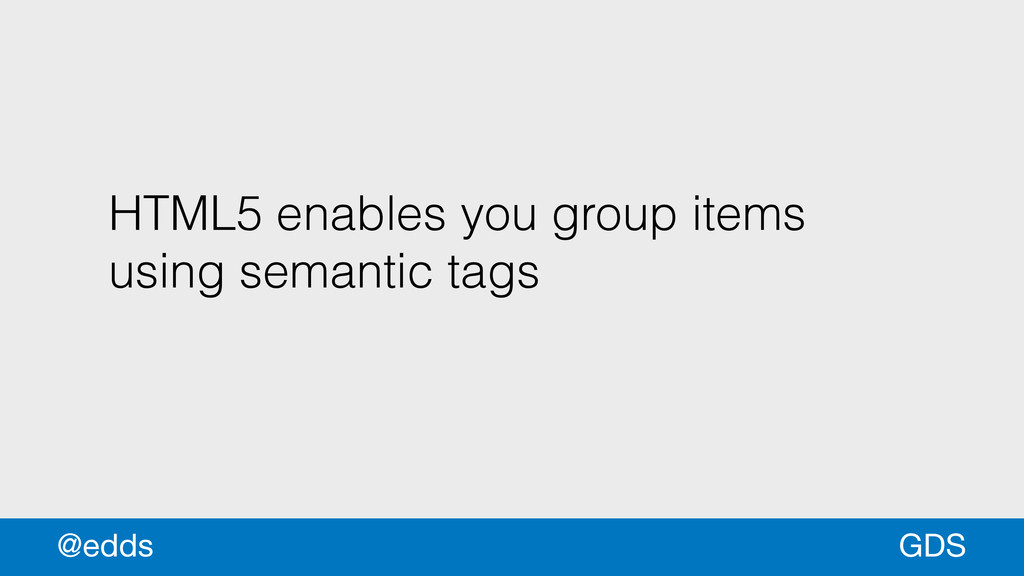HTML5 enables you group items using semantic ta...