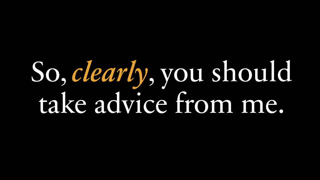 So, clearly, you should  take advice from me.