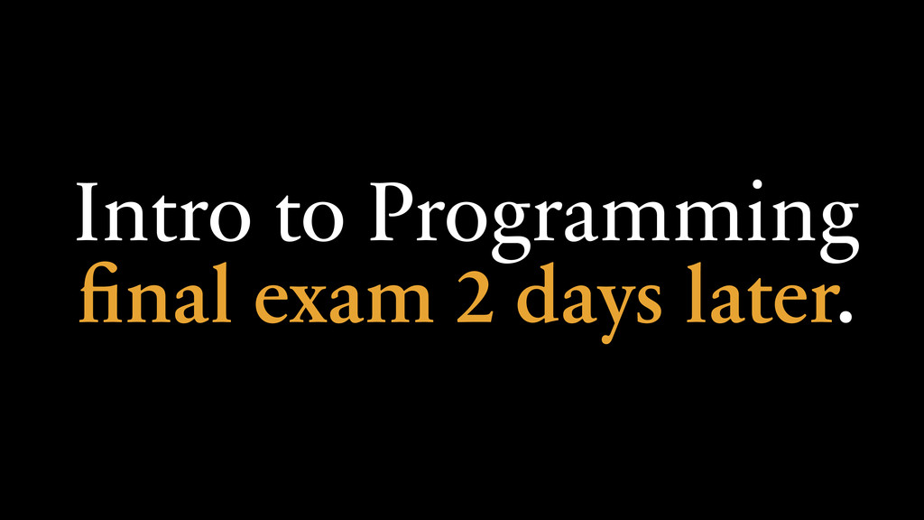 Intro to Programming final exam 2 days later.
