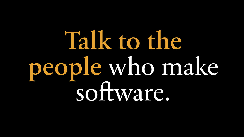 Talk to the people who make software.