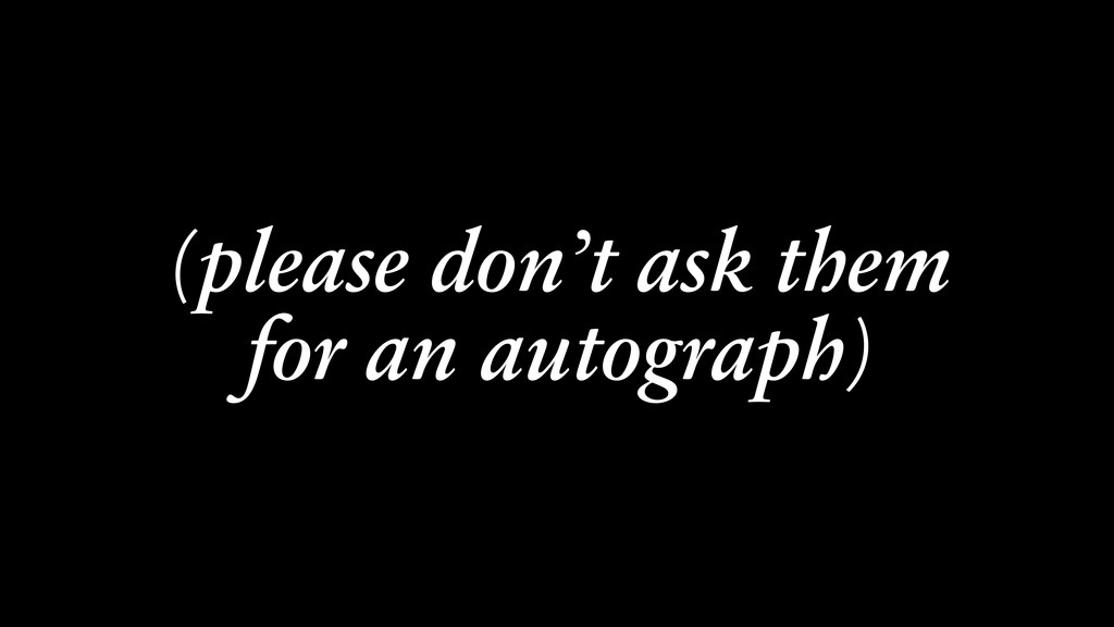 (please don't ask them for an autograph)