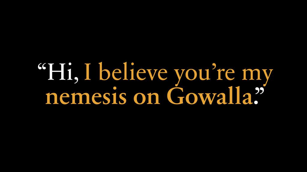 """Hi, I believe you're my nemesis on Gowalla."""