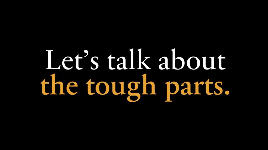Let's talk about the tough parts.