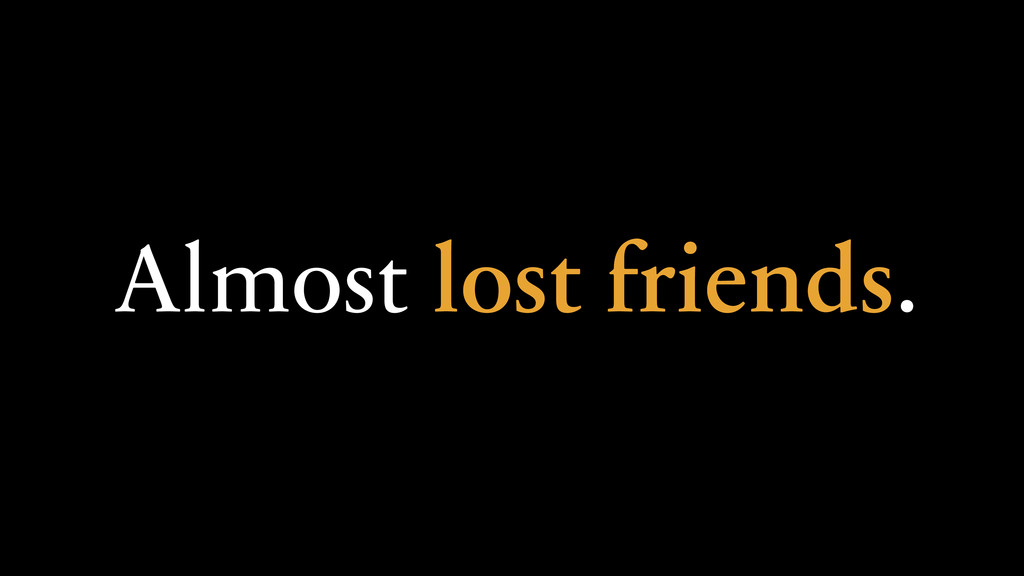 Almost lost friends.
