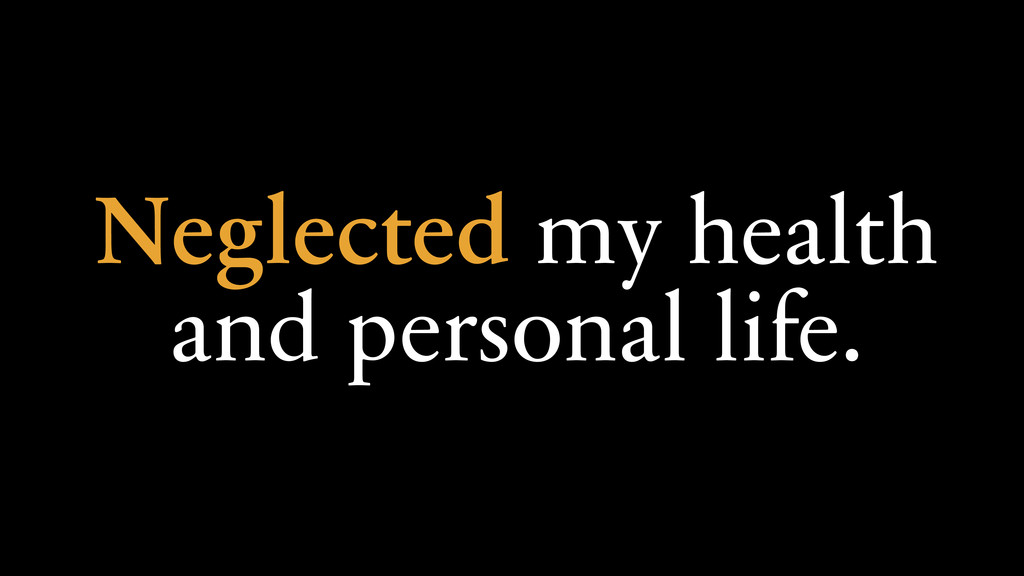 Neglected my health and personal life.