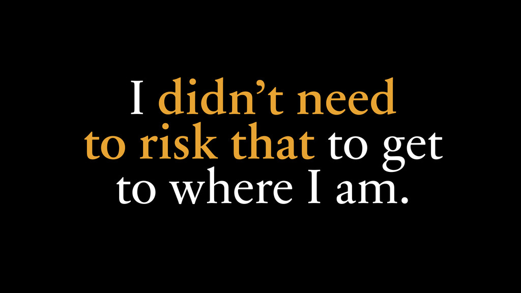 I didn't need to risk that to get to where I am.