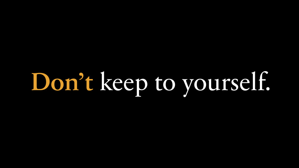 Don't keep to yourself.