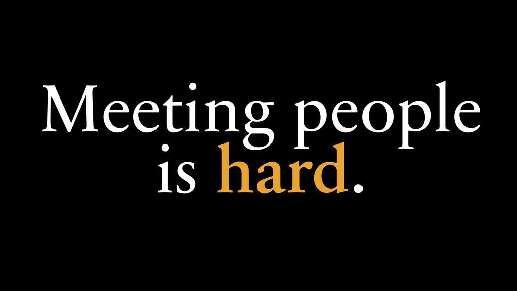 Meeting people is hard.