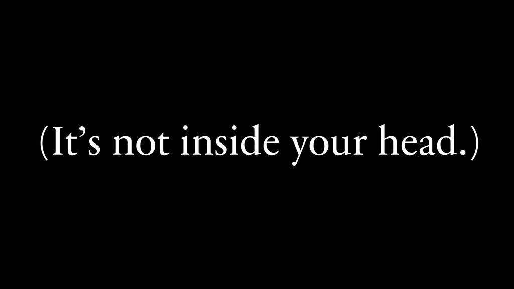 (It's not inside your head.)