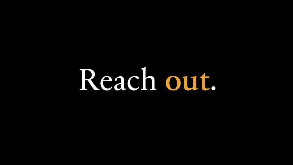 Reach out.