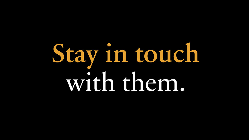 Stay in touch with them.