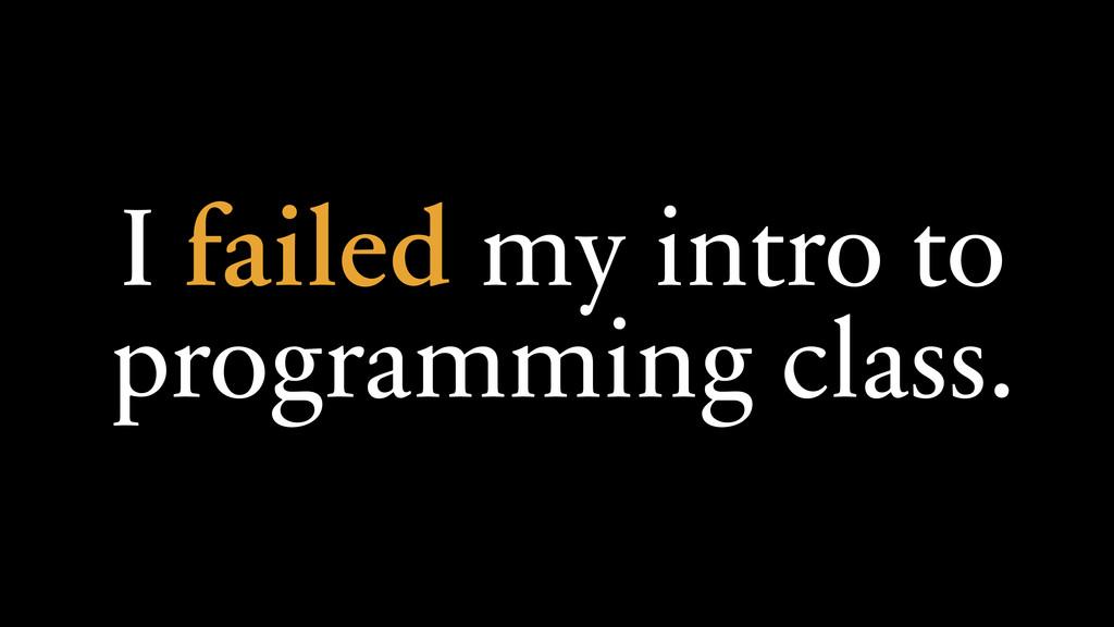 I failed my intro to programming class.
