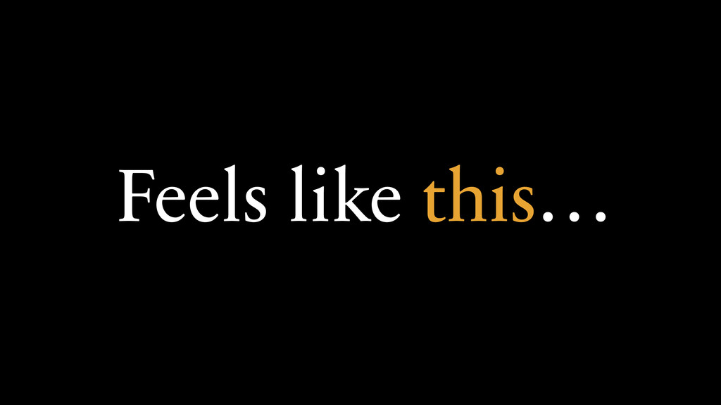 Feels like this…